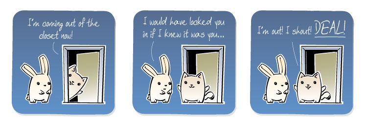 [Cat] I'm coming out of the closet now! [Bunny] I would have locked you in if I knew it was you... [Cat] I'm out! I shout! DEAL!