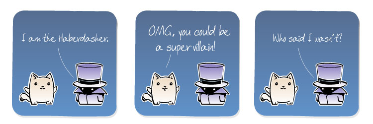 [Haberdasher] I am the Haberdasher. [Cat] OMG, you could be a super villian! [Haberdasher] Who said I wasn't?