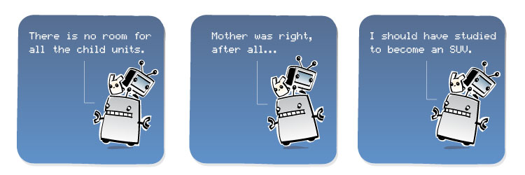 [Robot] There is no room for all the child units. [Robot] Mother was right, after all... [Robot] I should have studied to become an SUV.
