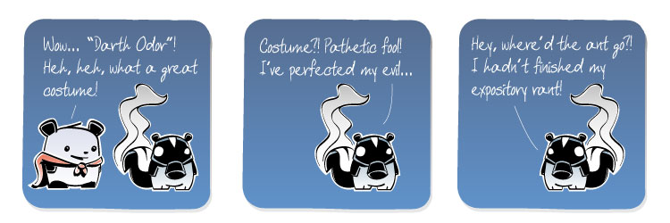 [Panda] Wow... 'Darth Odor'! Heh, heh, what a great costume! [Skunk] Costume?! Pathetic fool! I've perfected my evil... [Skunk] Hey, where'd the ant go?! I hadn't finished my expository rant!