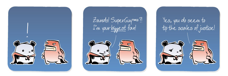 [Panda] ! [Panda] Zounds! SuperGuy?! I'm your BIGGEST fan! [SuperGuy] Yes, you do seem to tip the scales of justice!